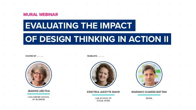 HOSTED BY . . . . . . . PANELISTS . . . . . . . EVALUATING THE IMPACT OF DESIGN THINKING IN ACTION II MURAL WEBINAR JEANNE...