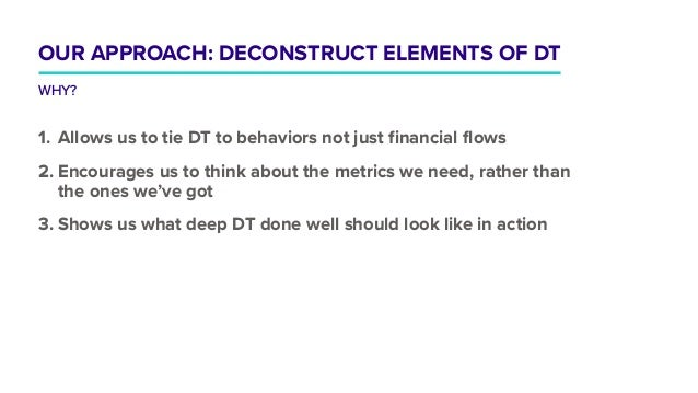 1. Allows us to tie DT to behaviors not just financial flows 2. Encourages us to think about the metrics we need, rather t...