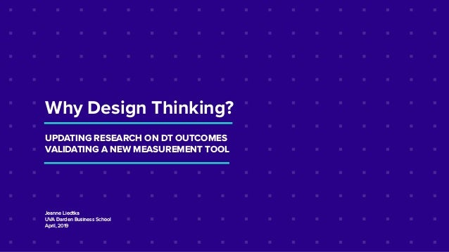Why Design Thinking? UPDATING RESEARCH ON DT OUTCOMES VALIDATING A NEW MEASUREMENT TOOL Jeanne Liedtka UVA Darden Business...