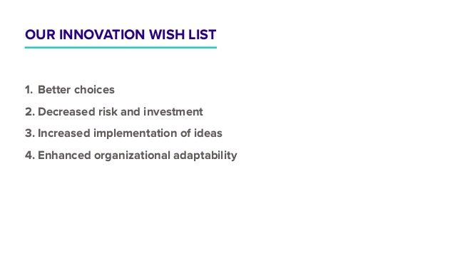 OUR INNOVATION WISH LIST 1. Better choices 2. Decreased risk and investment 3. Increased implementation of ideas 4. Enhanc...