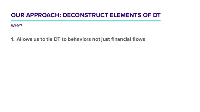 1. Allows us to tie DT to behaviors not just financial flows OUR APPROACH: DECONSTRUCT ELEMENTS OF DT WHY?
