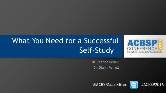 What You Need for a Successful Self‐Study Dr. Jeanne Bedell Dr. Diann Ferrell @ACBSPAccredited #ACBSP2016