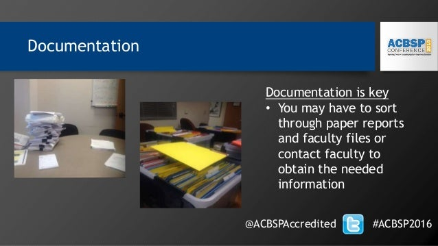 Documentation @ACBSPAccredited #ACBSP2016 Documentation is key • You may have to sort through paper reports and faculty fi...