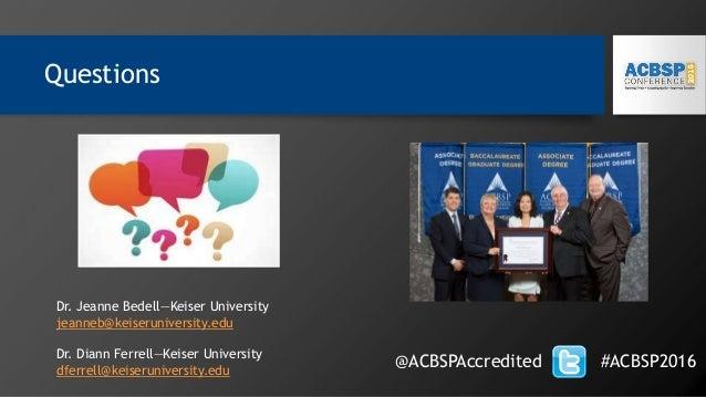 Questions @ACBSPAccredited #ACBSP2016 Dr. Jeanne Bedell—Keiser University jeanneb@keiseruniversity.edu Dr. Diann Ferrell—K...