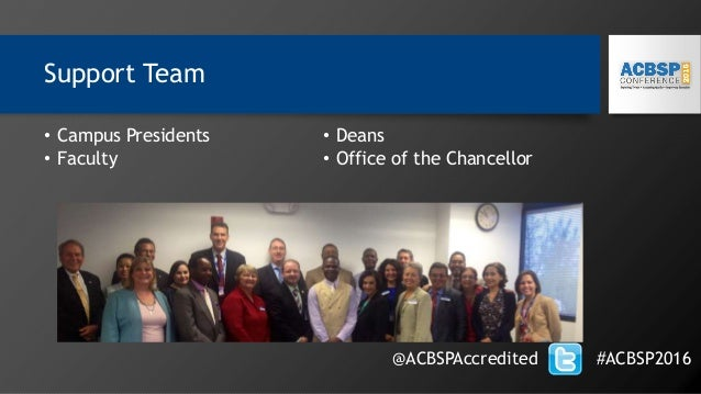 Support Team • Campus Presidents • Faculty • Deans • Office of the Chancellor @ACBSPAccredited #ACBSP2016