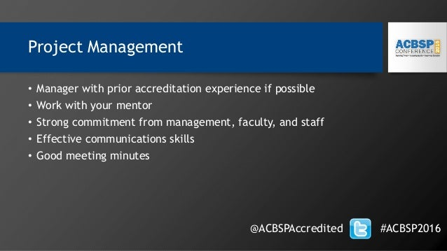Project Management • Manager with prior accreditation experience if possible • Work with your mentor • Strong commitment f...