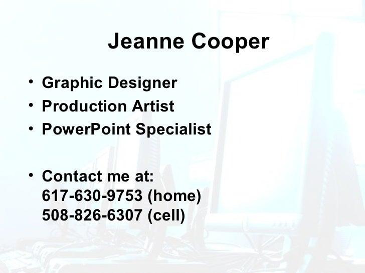 Jeanne Cooper <ul><li>Graphic Designer </li></ul><ul><li>Production Artist </li></ul><ul><li>PowerPoint Specialist </li></...