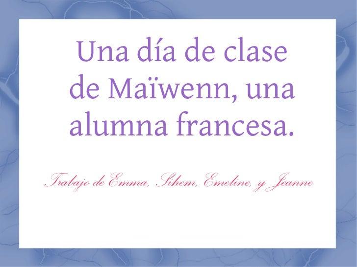 Una día de clase de Maïwenn, una alumna francesa. Trabajo de Emma, Sihem, Emeline, y Jeanne