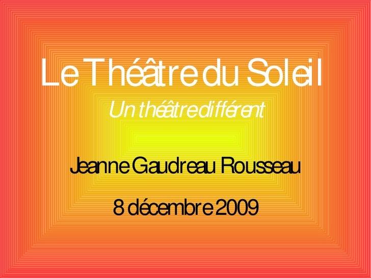 Le Théâtre du Soleil      Un thé diffé nt            âtre  re    Jeanne Gaudreau Rousseau       8 décembre 2009