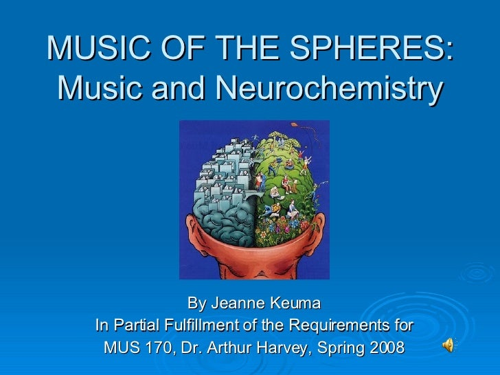 MUSIC OF THE SPHERES: Music and Neurochemistry By Jeanne Keuma In Partial Fulfillment of the Requirements for MUS 170, Dr....
