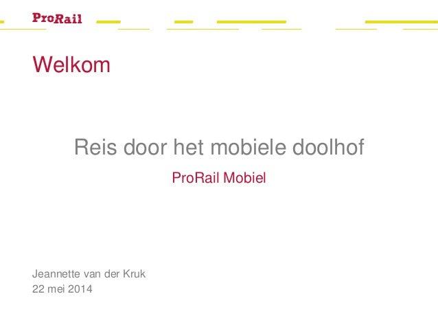 Welkom Jeannette van der Kruk 22 mei 2014 Reis door het mobiele doolhof ProRail Mobiel