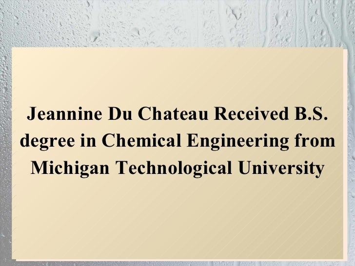 Jeannine Du Chateau Received B.S.degree in Chemical Engineering from Michigan Technological University