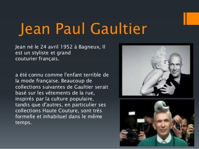 Jean Paul Gaultier  Jean né le 24 avril 1952 à Bagneux, Il  est un styliste et grand  couturier français.  a été connu com...