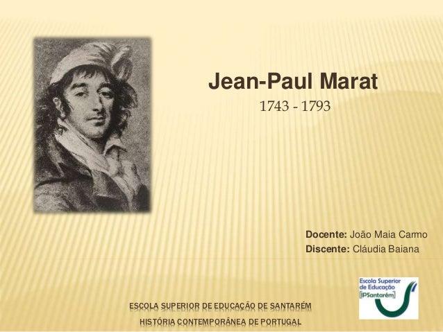 ESCOLA SUPERIOR DE EDUCAÇÃO DE SANTARÉM HISTÓRIA CONTEMPORÂNEA DE PORTUGAL Jean-Paul Marat 1743 - 1793 Docente: João Maia ...