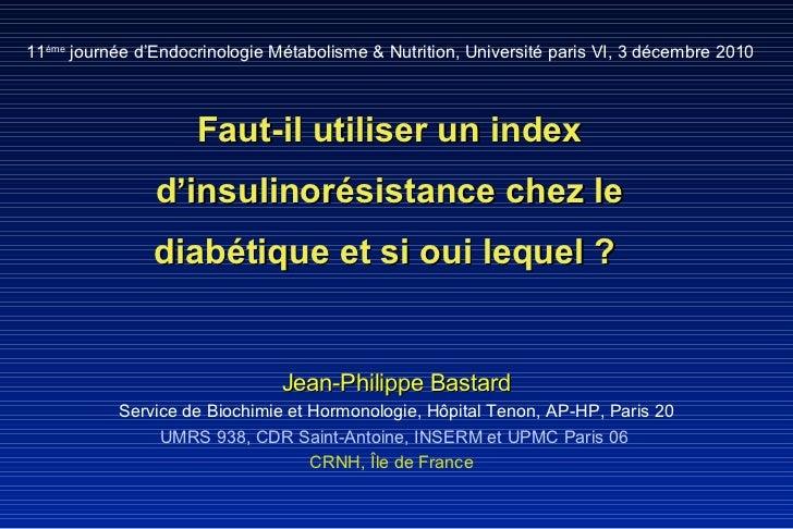 Faut-il utiliser un index d'insulinorésistance chez le diabétique et si oui lequel ?  Jean-Philippe Bastard Service de Bio...
