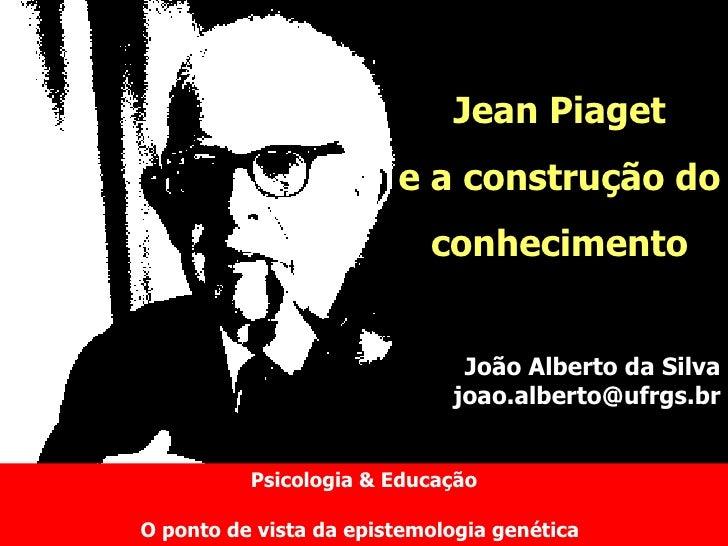 Psicologia & Educação O ponto de vista da epistemologia genética   Jean Piaget e a construção do conhecimento João Alberto...