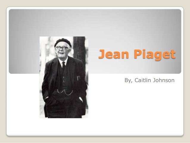 Jean Piaget   By, Caitlin Johnson