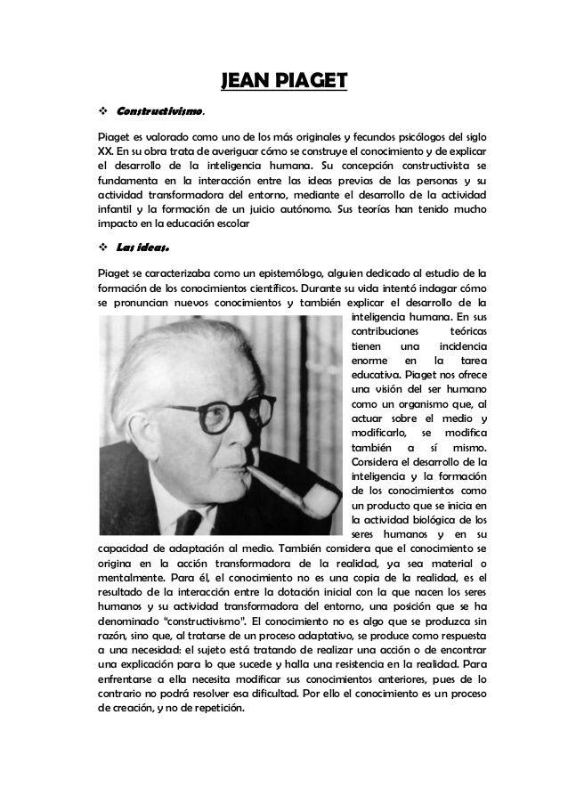 JEAN PIAGET Constructivismo.Piaget es valorado como uno de los más originales y fecundos psicólogos del sigloXX. En su ob...