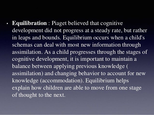 • Equilibration : Piaget believed that cognitive development did not progress at a steady rate, but rather in leaps and bo...