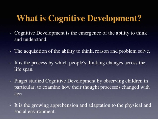 What is Cognitive Development? • Cognitive Development is the emergence of the ability to think and understand. • The acqu...