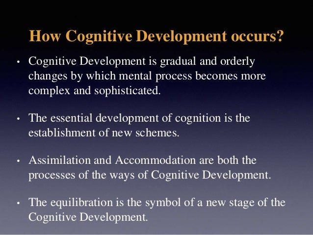 How Cognitive Development occurs? • Cognitive Development is gradual and orderly changes by which mental process becomes m...
