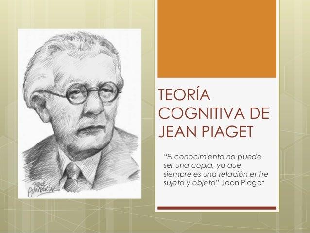 """TEORÍA COGNITIVA DE JEAN PIAGET """"El conocimiento no puede ser una copia, ya que siempre es una relación entre sujeto y obj..."""