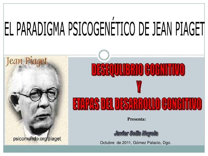 EL PARADIGMA PSICOGENÉTICO DE JEAN PIAGET<br />DESEQULIBRIO COGNITIVO<br /> Y<br />ETAPAS DEL DESARROLLO CONGITIVO <br />P...