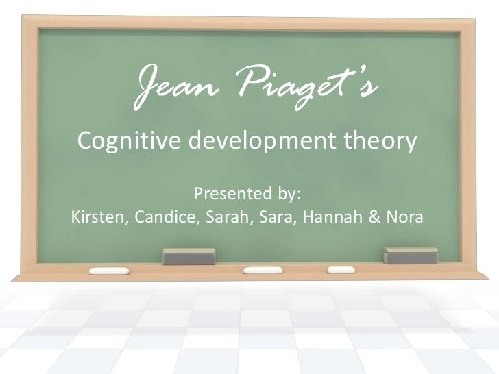 Jean Piaget's<br />Cognitive development theory<br />Presented by: <br />Kirsten, Candice, Sarah, Sara, Hannah & Nora<br />