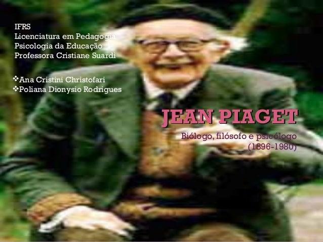 JEAN PIAGETJEAN PIAGET Biólogo, filósofo e psicólogo (1896-1980) Ana Cristini Christofari Poliana Dionysio Rodrigues IFR...