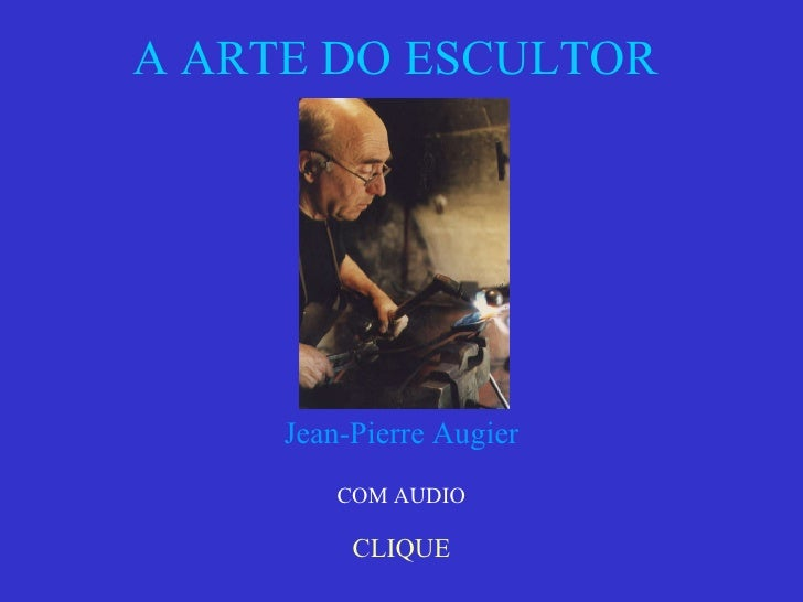 A ARTE DO ESCULTOR  CLIQUE Jean-Pierre Augier COM AUDIO