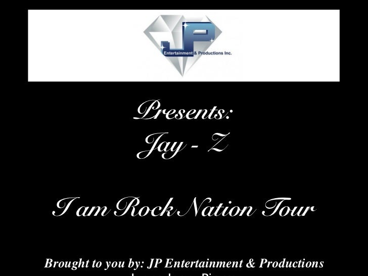 Presents:               Jay - Z I am Rock Nation TourBrought to you by: JP Entertainment & Productions