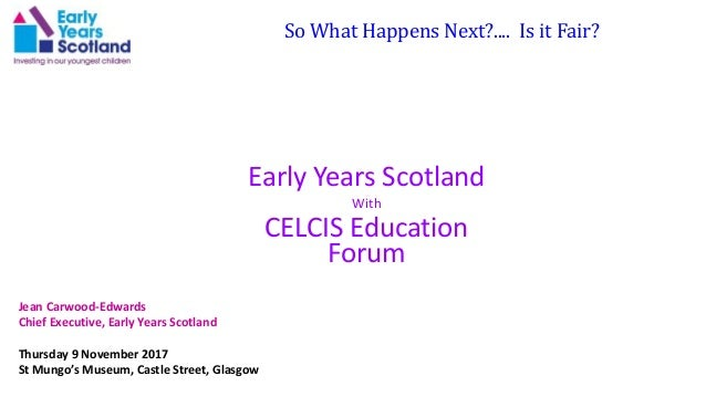 So What Happens Next?.... Is it Fair? Early Years Scotland With CELCIS Education Forum Jean Carwood-Edwards Chief Executiv...