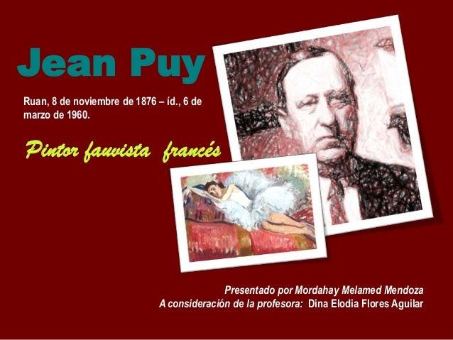 Jean Puy Ruan, 8 de noviembre de 1876 – íd., 6 de marzo de 1960.  Pintor fauvista francés  Presentado por Mordahay Melamed...
