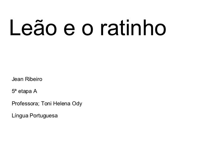 Leão e o ratinhoJean Ribeiro5ª etapa AProfessora; Toni Helena OdyLíngua Portuguesa