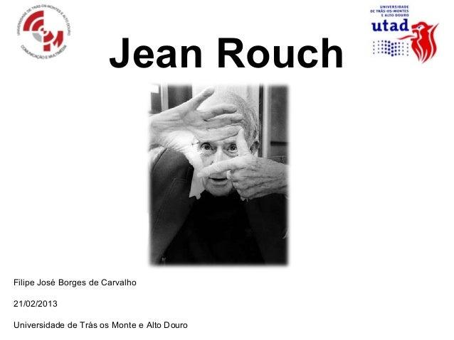 Jean RouchFilipe José Borges de Carvalho21/02/2013Universidade de Trás os Monte e Alto Douro