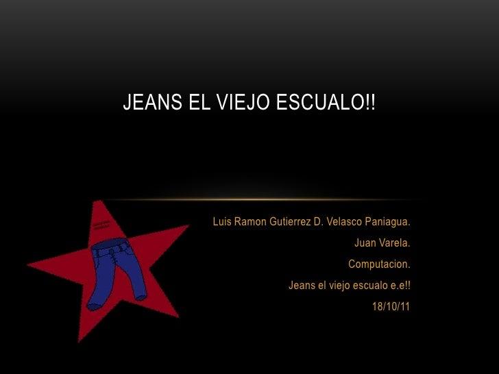 Jeans el viejoescualo!!<br />Luis Ramon Gutierrez D. Velasco Paniagua.<br />Juan Varela.<br />Computacion.<br />Jeans el v...