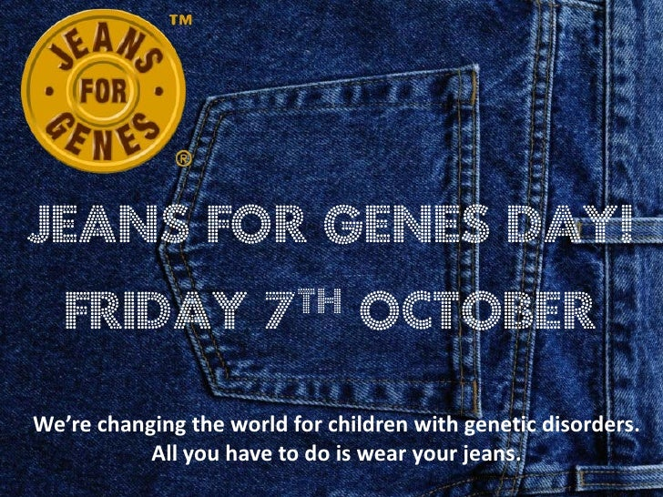 Jeans for Genes day!   Friday              7 th     OctoberWe're changing the world for children with genetic disorders.  ...