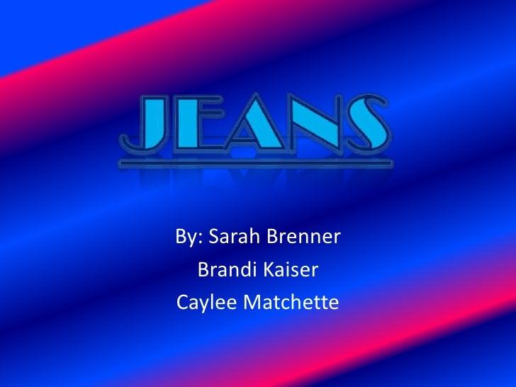 By: Sarah Brenner<br />Brandi Kaiser<br />CayleeMatchette<br />Jeans<br />