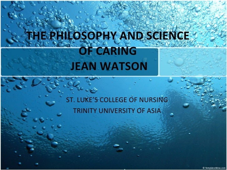 THE PHILOSOPHY AND SCIENCE OF CARING  JEAN WATSON ST. LUKE'S COLLEGE OF NURSING TRINITY UNIVERSITY OF ASIA