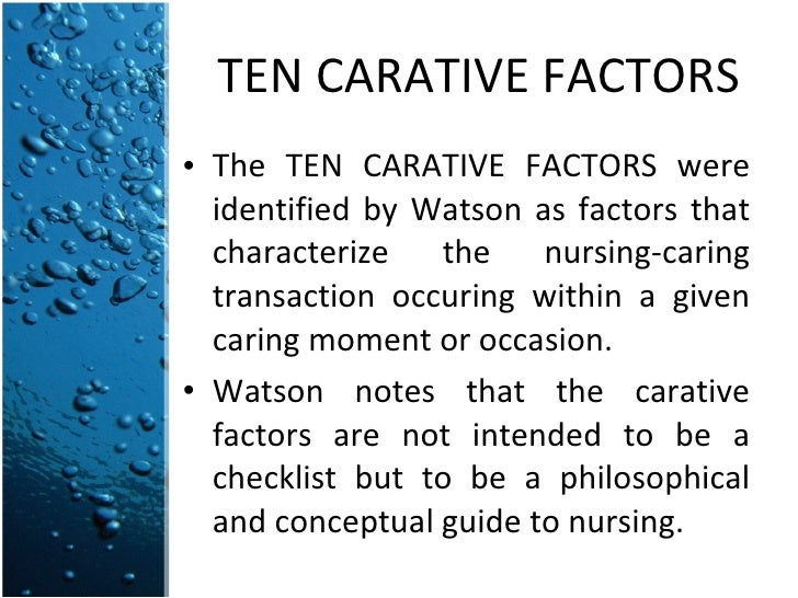 """jean watson on carative factors The nurse helps regulate the environment, making sure all factors for healing are present, such as support, protection and spirituality (fitzpatrick & whall, 2005) watson describes ten central components called """"carative factors"""" that serve as the basis."""