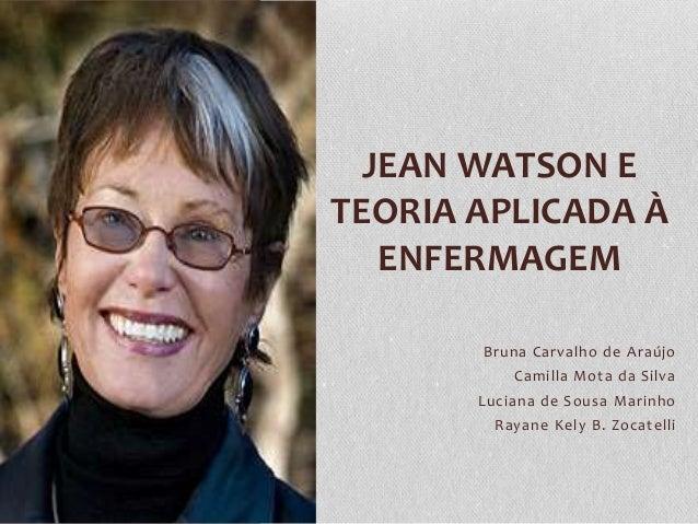 JEAN WATSON E TEORIA APLICADA À ENFERMAGEM Bruna Carvalho de Araújo Camilla Mota da Silva Luciana de Sousa Marinho Rayane ...