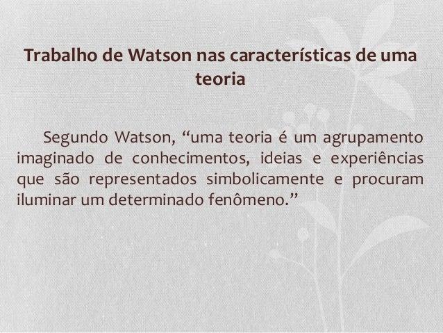 """Trabalho de Watson nas características de uma teoria Segundo Watson, """"uma teoria é um agrupamento imaginado de conheciment..."""