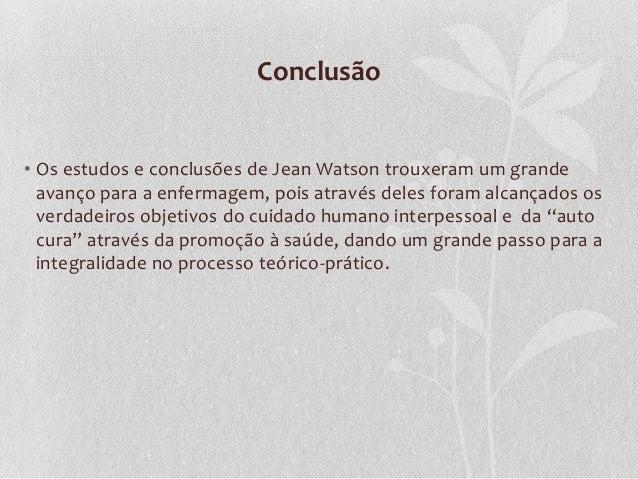 Conclusão • Os estudos e conclusões de Jean Watson trouxeram um grande avanço para a enfermagem, pois através deles foram ...