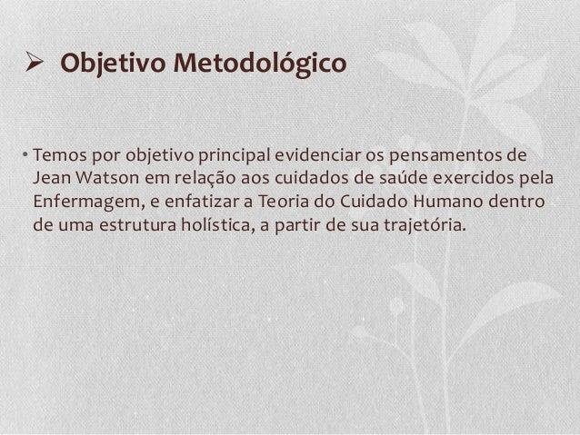  Objetivo Metodológico • Temos por objetivo principal evidenciar os pensamentos de Jean Watson em relação aos cuidados de...