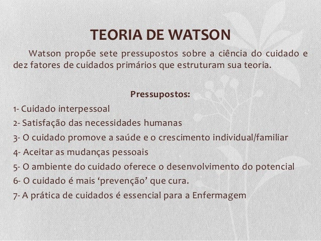 TEORIA DE WATSON Watson propõe sete pressupostos sobre a ciência do cuidado e dez fatores de cuidados primários que estrut...