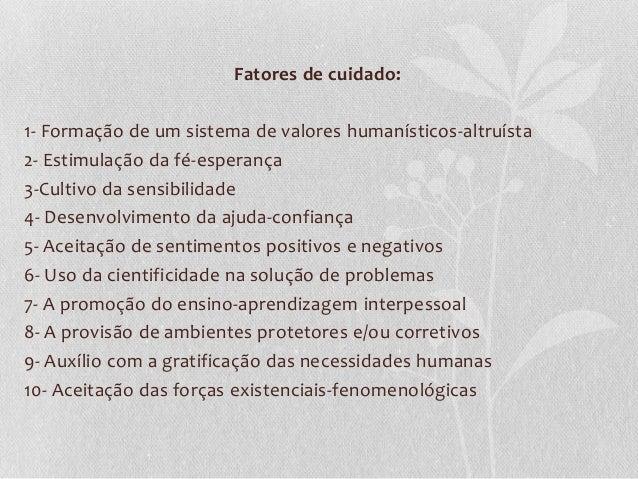 Fatores de cuidado: 1- Formação de um sistema de valores humanísticos-altruísta 2- Estimulação da fé-esperança 3-Cultivo d...
