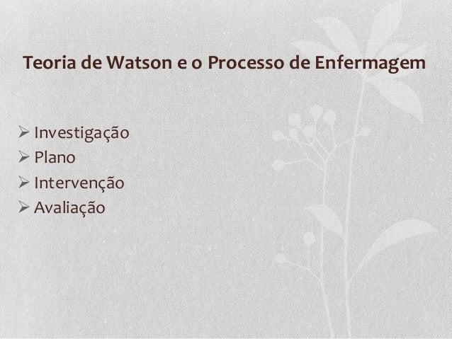 Teoria de Watson e o Processo de Enfermagem  Investigação  Plano  Intervenção  Avaliação