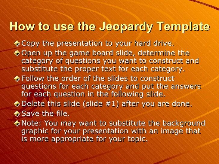 How to use the Jeopardy Template <ul><li>Copy the presentation to your hard drive. </li></ul><ul><li>Open up the game boar...