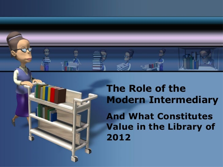 The Role of the Modern Intermediary  <ul><li>And What Constitutes Value in the Library of 2012 </li></ul>