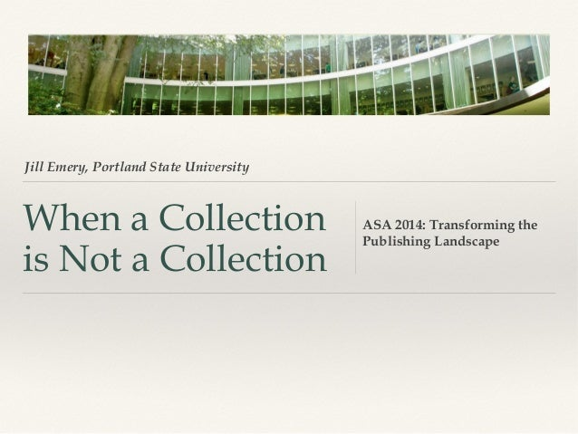 Jill Emery, Portland State University  When a Collection is Not a Collection  ASA 2014: Transforming the Publishing Landsc...